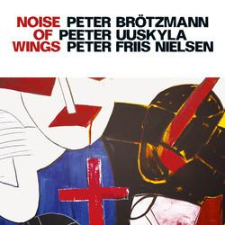 Brotzmann, Peter / Uuskyla, Peeter / Nielsen, Peter Friis: Noise of Wings